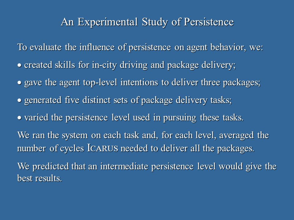 An Experimental Study of Persistence To evaluate the influence of persistence on agent behavior, we: created skills for in-city driving and package delivery; created skills for in-city driving and package delivery; gave the agent top-level intentions to deliver three packages; gave the agent top-level intentions to deliver three packages; generated five distinct sets of package delivery tasks; generated five distinct sets of package delivery tasks; varied the persistence level used in pursuing these tasks.