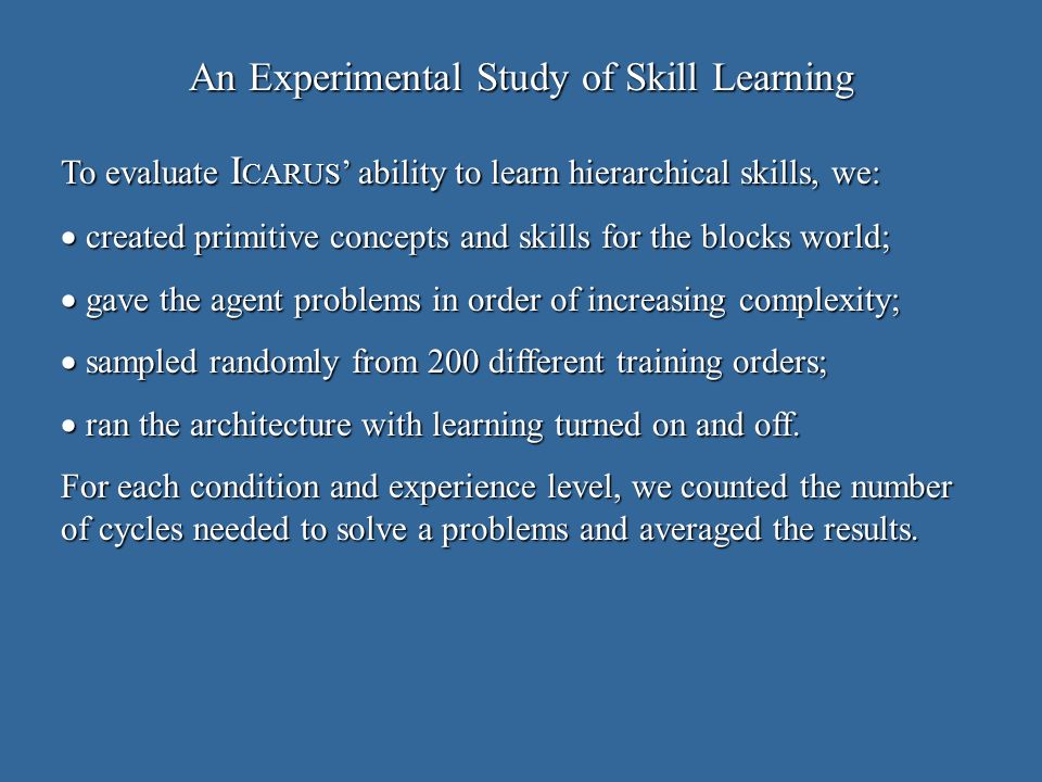 An Experimental Study of Skill Learning To evaluate I CARUS ability to learn hierarchical skills, we: created primitive concepts and skills for the blocks world; created primitive concepts and skills for the blocks world; gave the agent problems in order of increasing complexity; gave the agent problems in order of increasing complexity; sampled randomly from 200 different training orders; sampled randomly from 200 different training orders; ran the architecture with learning turned on and off.