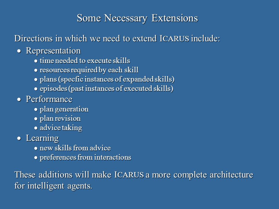 Some Necessary Extensions Representation Representation time needed to execute skills time needed to execute skills resources required by each skill resources required by each skill plans (specfic instances of expanded skills) plans (specfic instances of expanded skills) episodes (past instances of executed skills) episodes (past instances of executed skills) Performance Performance plan generation plan generation plan revision plan revision advice taking advice taking Learning Learning new skills from advice new skills from advice preferences from interactions preferences from interactions Directions in which we need to extend I CARUS include: These additions will make I CARUS a more complete architecture for intelligent agents.
