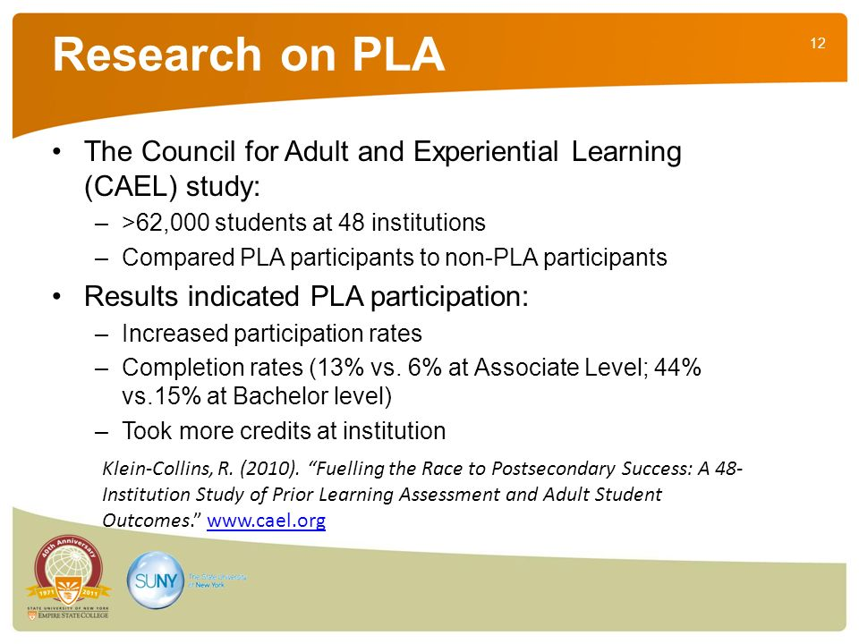 12 Research on PLA The Council for Adult and Experiential Learning (CAEL) study: –>62,000 students at 48 institutions –Compared PLA participants to no