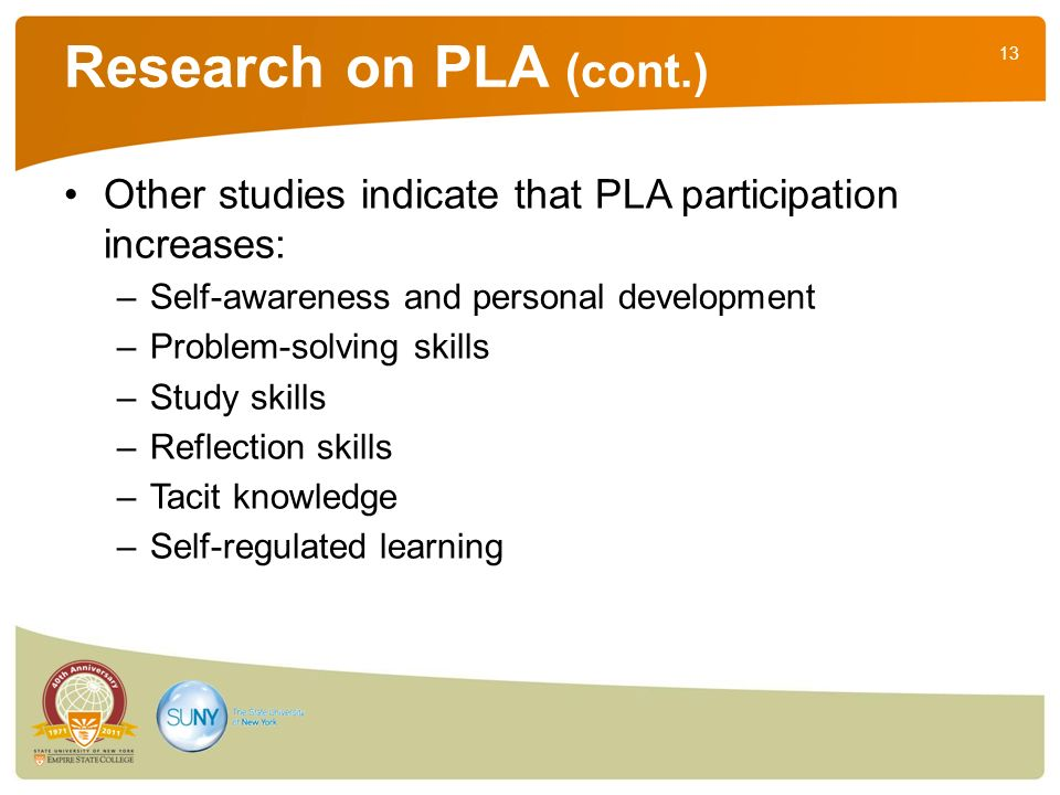 13 Research on PLA (cont.) Other studies indicate that PLA participation increases: –Self-awareness and personal development –Problem-solving skills –Study skills –Reflection skills –Tacit knowledge –Self-regulated learning