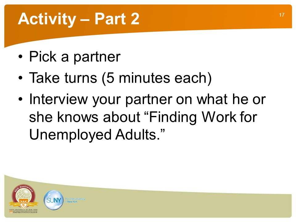 17 Activity – Part 2 Pick a partner Take turns (5 minutes each) Interview your partner on what he or she knows about Finding Work for Unemployed Adults.