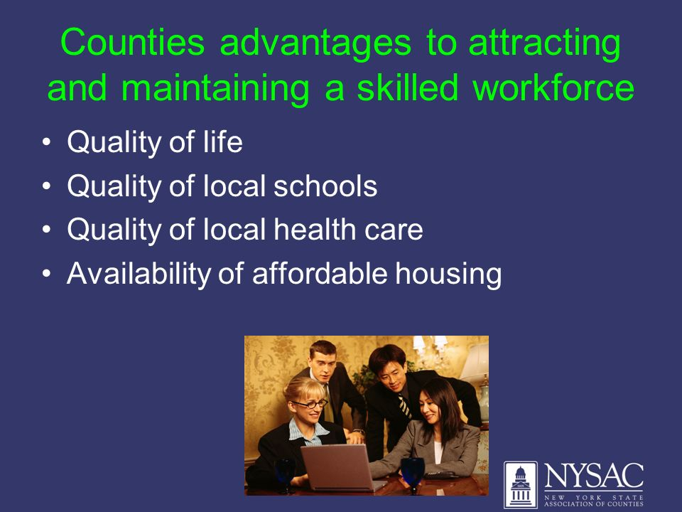Counties advantages to attracting and maintaining a skilled workforce Quality of life Quality of local schools Quality of local health care Availabili