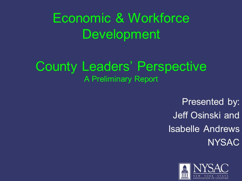 Economic & Workforce Development County Leaders Perspective A Preliminary Report Presented by: Jeff Osinski and Isabelle Andrews NYSAC