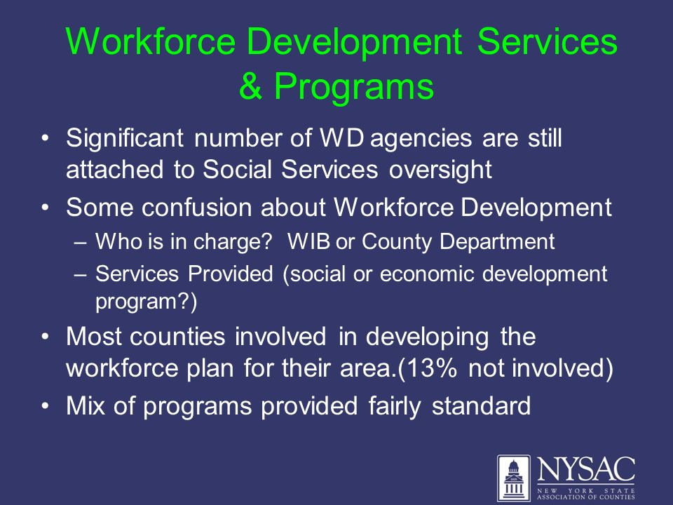 Workforce Development Services & Programs Significant number of WD agencies are still attached to Social Services oversight Some confusion about Workf
