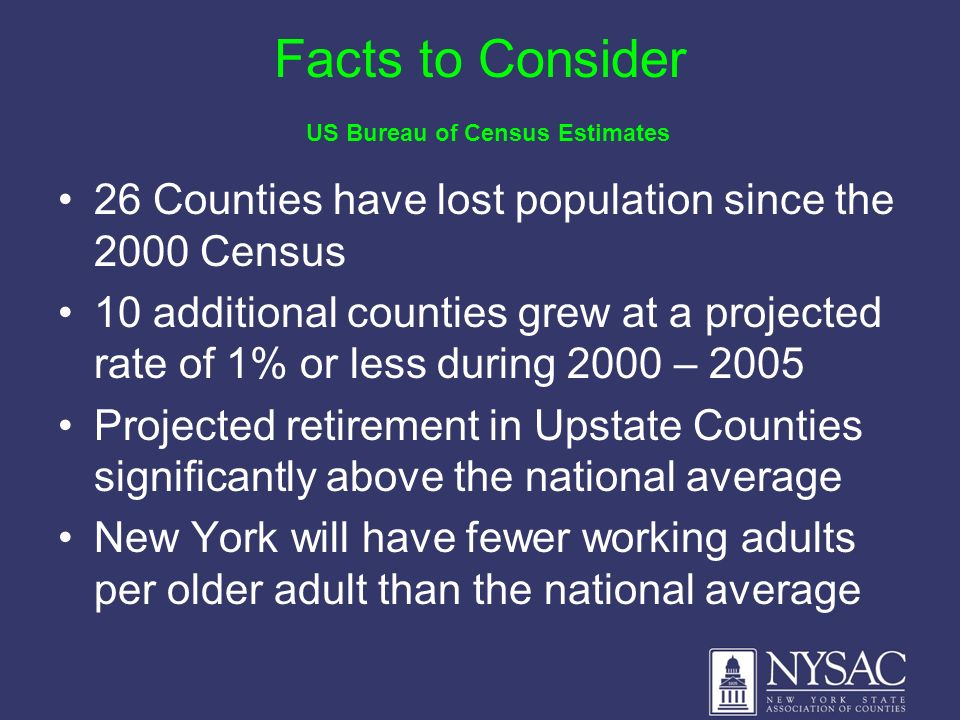 Facts to Consider US Bureau of Census Estimates 26 Counties have lost population since the 2000 Census 10 additional counties grew at a projected rate of 1% or less during 2000 – 2005 Projected retirement in Upstate Counties significantly above the national average New York will have fewer working adults per older adult than the national average