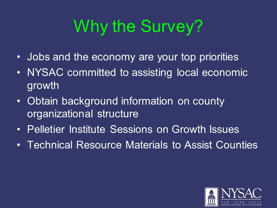 Why the Survey? Jobs and the economy are your top priorities NYSAC committed to assisting local economic growth Obtain background information on count