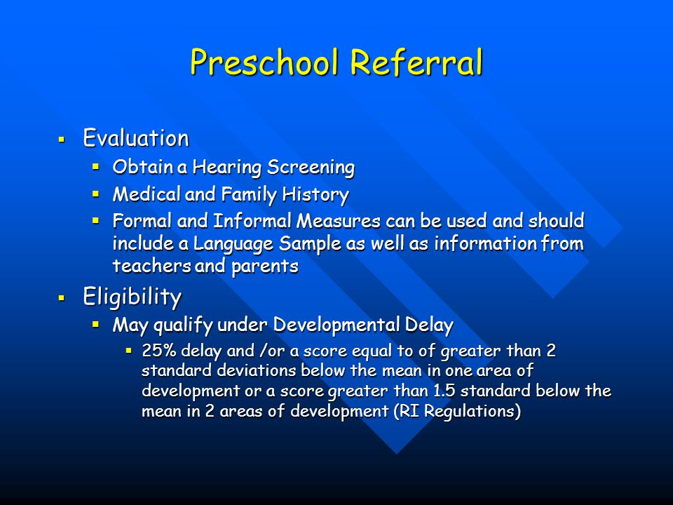 Preschool Referral Evaluation Evaluation Obtain a Hearing Screening Obtain a Hearing Screening Medical and Family History Medical and Family History Formal and Informal Measures can be used and should include a Language Sample as well as information from teachers and parents Formal and Informal Measures can be used and should include a Language Sample as well as information from teachers and parents Eligibility Eligibility May qualify under Developmental Delay May qualify under Developmental Delay 25% delay and /or a score equal to of greater than 2 standard deviations below the mean in one area of development or a score greater than 1.5 standard below the mean in 2 areas of development (RI Regulations) 25% delay and /or a score equal to of greater than 2 standard deviations below the mean in one area of development or a score greater than 1.5 standard below the mean in 2 areas of development (RI Regulations)