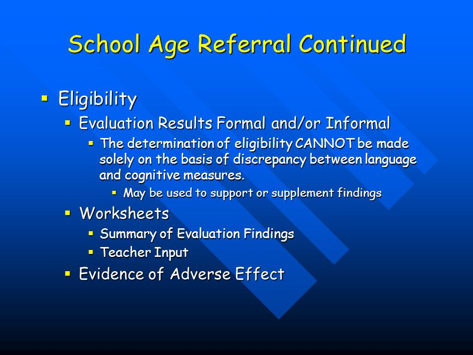 School Age Referral Continued Eligibility Eligibility Evaluation Results Formal and/or Informal Evaluation Results Formal and/or Informal The determination of eligibility CANNOT be made solely on the basis of discrepancy between language and cognitive measures.