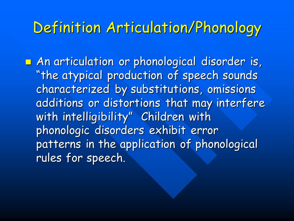 Definition Articulation/Phonology An articulation or phonological disorder is, the atypical production of speech sounds characterized by substitutions, omissions additions or distortions that may interfere with intelligibility Children with phonologic disorders exhibit error patterns in the application of phonological rules for speech.