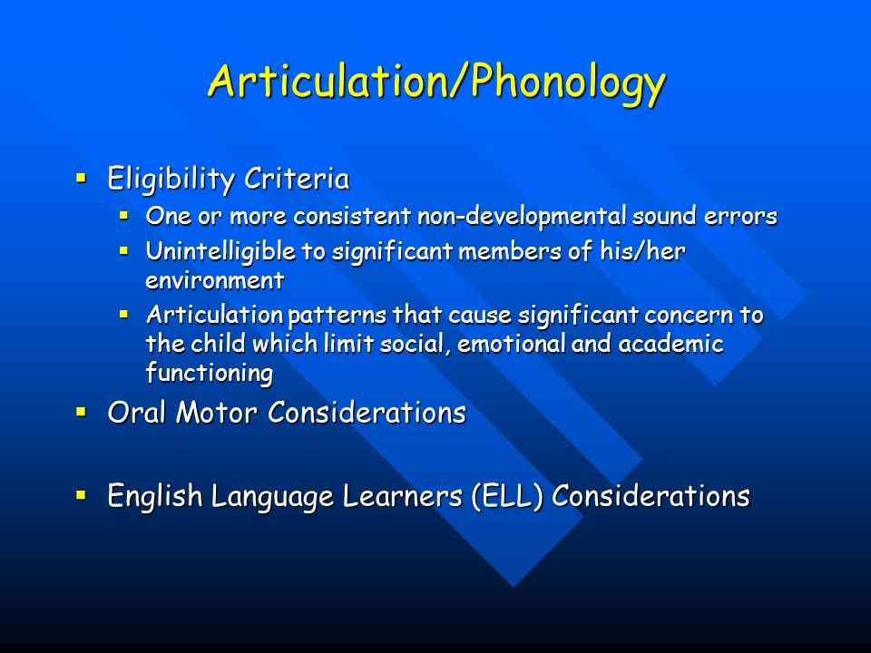 Articulation/Phonology Eligibility Criteria Eligibility Criteria One or more consistent non-developmental sound errors One or more consistent non-developmental sound errors Unintelligible to significant members of his/her environment Unintelligible to significant members of his/her environment Articulation patterns that cause significant concern to the child which limit social, emotional and academic functioning Articulation patterns that cause significant concern to the child which limit social, emotional and academic functioning Oral Motor Considerations Oral Motor Considerations English Language Learners (ELL) Considerations English Language Learners (ELL) Considerations