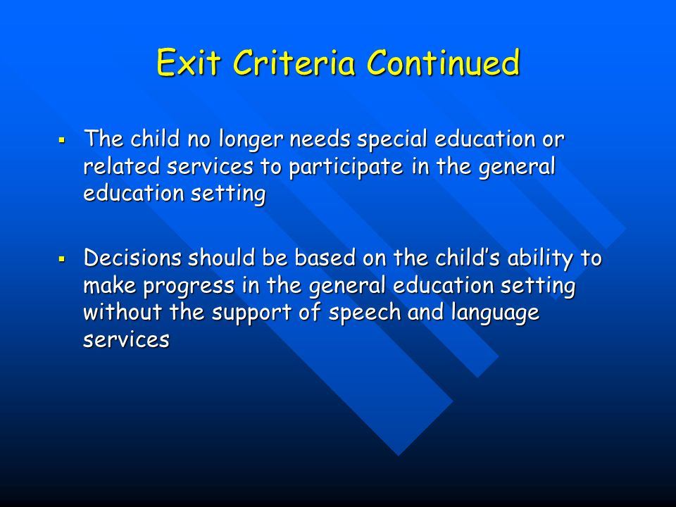 Exit Criteria Continued The child no longer needs special education or related services to participate in the general education setting The child no longer needs special education or related services to participate in the general education setting Decisions should be based on the childs ability to make progress in the general education setting without the support of speech and language services Decisions should be based on the childs ability to make progress in the general education setting without the support of speech and language services