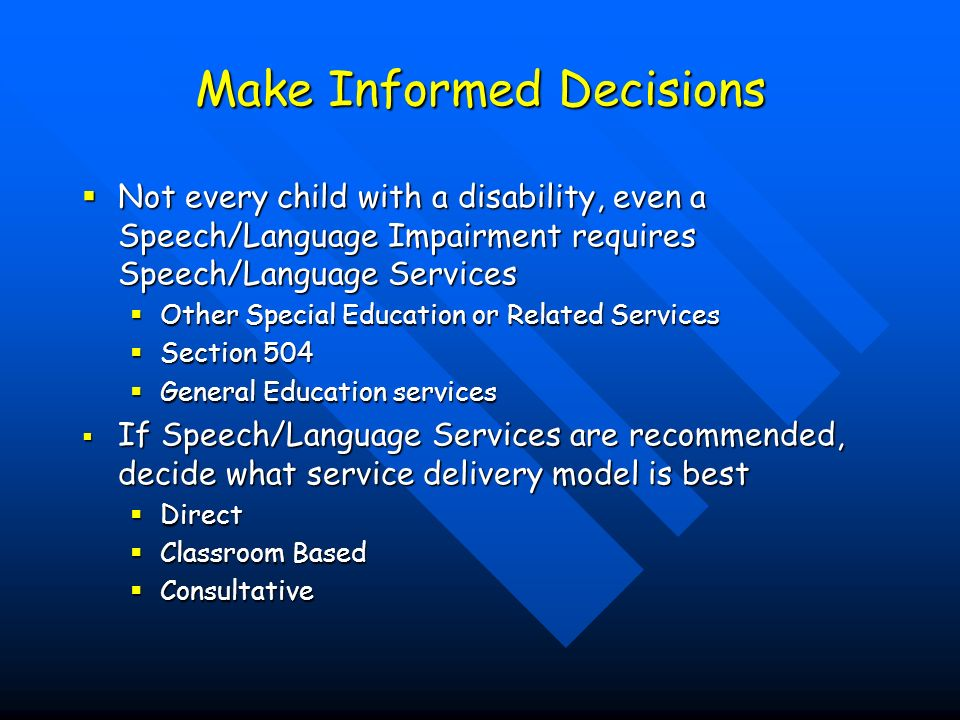 Make Informed Decisions Not every child with a disability, even a Speech/Language Impairment requires Speech/Language Services Not every child with a disability, even a Speech/Language Impairment requires Speech/Language Services Other Special Education or Related Services Other Special Education or Related Services Section 504 Section 504 General Education services General Education services If Speech/Language Services are recommended, decide what service delivery model is best If Speech/Language Services are recommended, decide what service delivery model is best Direct Direct Classroom Based Classroom Based Consultative Consultative