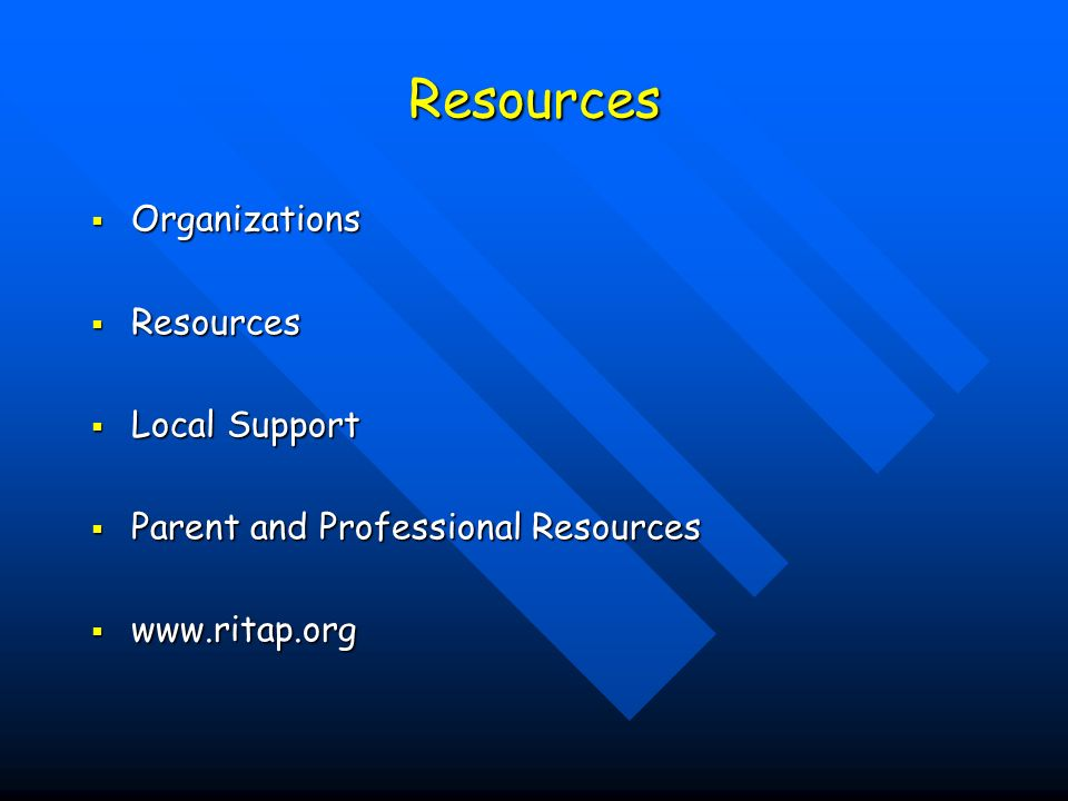 Resources Organizations Organizations Resources Resources Local Support Local Support Parent and Professional Resources Parent and Professional Resources www.ritap.org www.ritap.org