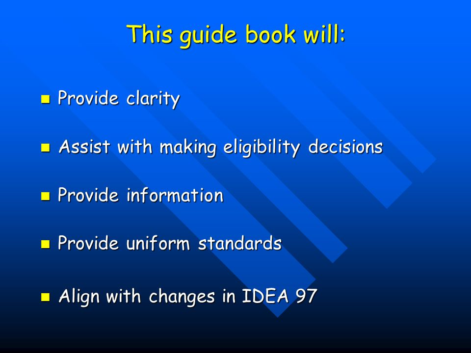 This guide book will: Provide clarity Provide clarity Assist with making eligibility decisions Assist with making eligibility decisions Provide information Provide information Provide uniform standards Provide uniform standards Align with changes in IDEA 97 Align with changes in IDEA 97