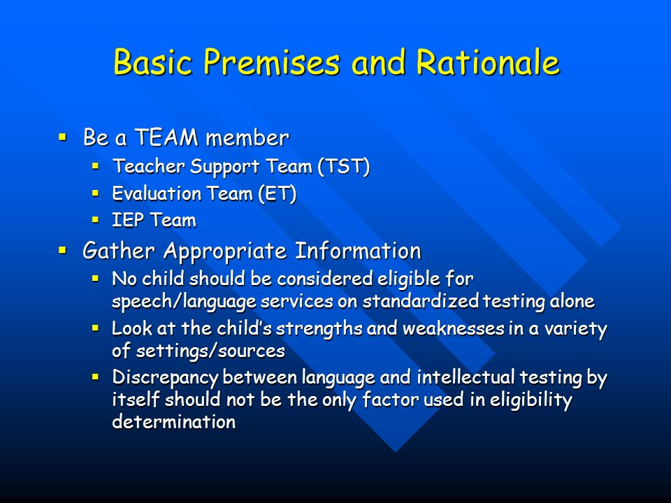 Basic Premises and Rationale Be a TEAM member Be a TEAM member Teacher Support Team (TST) Teacher Support Team (TST) Evaluation Team (ET) Evaluation Team (ET) IEP Team IEP Team Gather Appropriate Information Gather Appropriate Information No child should be considered eligible for speech/language services on standardized testing alone No child should be considered eligible for speech/language services on standardized testing alone Look at the childs strengths and weaknesses in a variety of settings/sources Look at the childs strengths and weaknesses in a variety of settings/sources Discrepancy between language and intellectual testing by itself should not be the only factor used in eligibility determination Discrepancy between language and intellectual testing by itself should not be the only factor used in eligibility determination