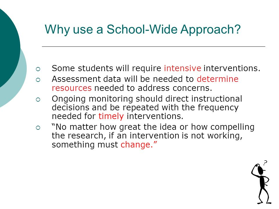 Why use a School-Wide Approach? Some students will require intensive interventions. Assessment data will be needed to determine resources needed to ad