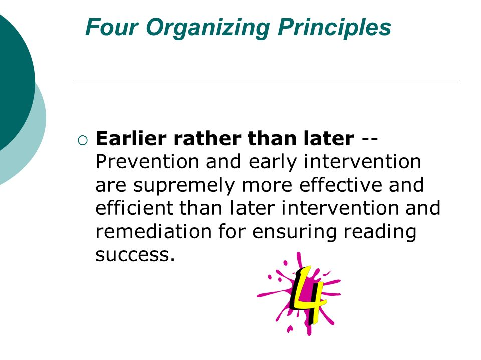 Four Organizing Principles Earlier rather than later -- Prevention and early intervention are supremely more effective and efficient than later intervention and remediation for ensuring reading success.