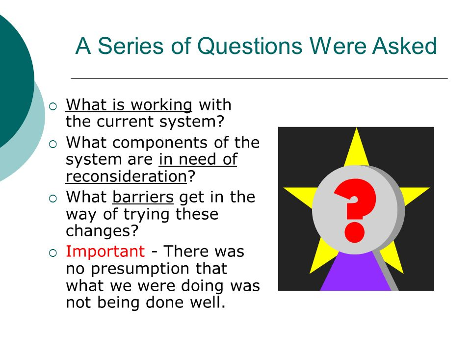 A Series of Questions Were Asked What is working with the current system? What components of the system are in need of reconsideration? What barriers