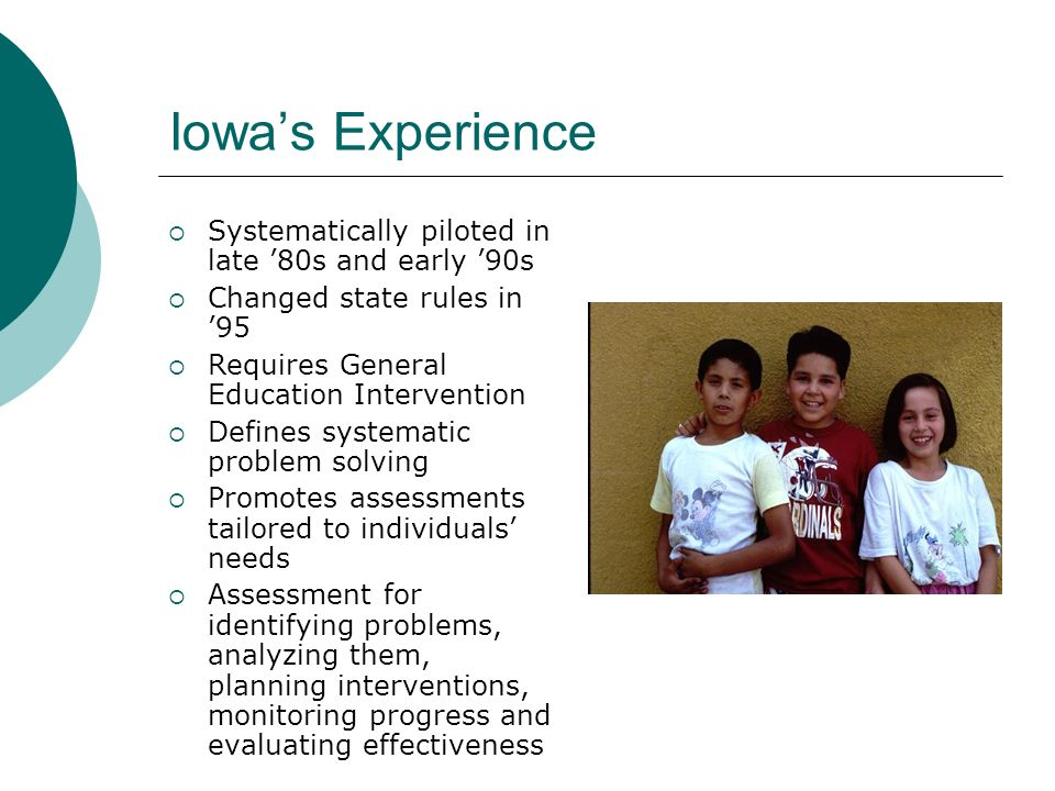Iowas Experience Systematically piloted in late 80s and early 90s Changed state rules in 95 Requires General Education Intervention Defines systematic problem solving Promotes assessments tailored to individuals needs Assessment for identifying problems, analyzing them, planning interventions, monitoring progress and evaluating effectiveness