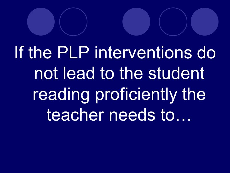 If the PLP interventions do not lead to the student reading proficiently the teacher needs to…