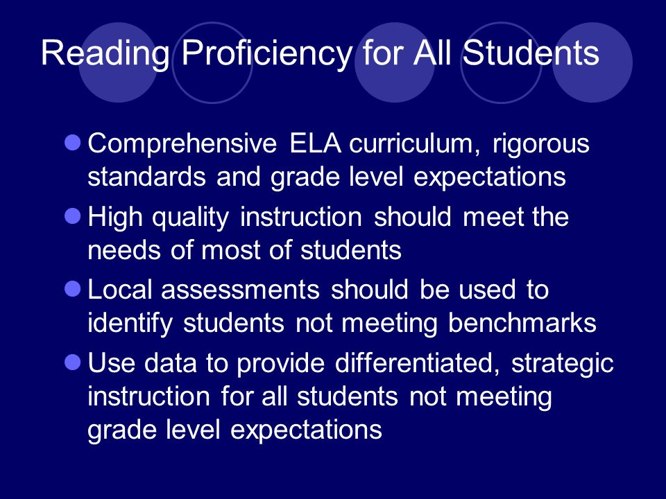 Reading Proficiency for All Students Comprehensive ELA curriculum, rigorous standards and grade level expectations High quality instruction should meet the needs of most of students Local assessments should be used to identify students not meeting benchmarks Use data to provide differentiated, strategic instruction for all students not meeting grade level expectations