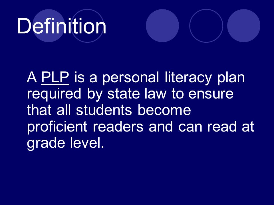 Definition A PLP is a personal literacy plan required by state law to ensure that all students become proficient readers and can read at grade level.
