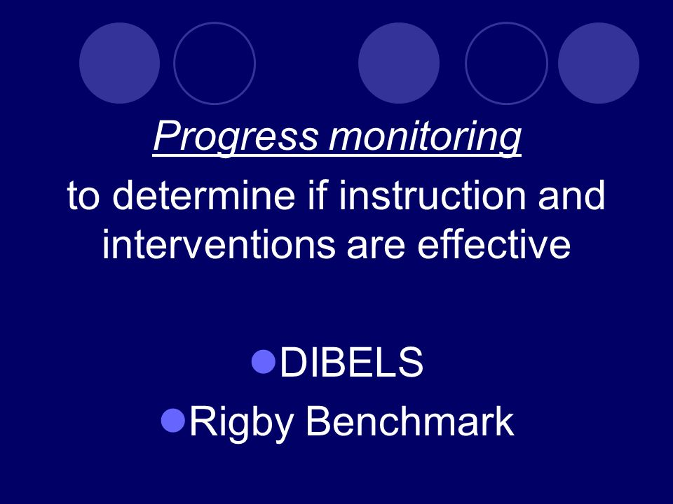 Progress monitoring to determine if instruction and interventions are effective DIBELS Rigby Benchmark