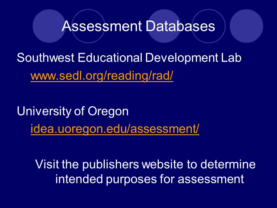 Assessment Databases Southwest Educational Development Lab www.sedl.org/reading/rad/ University of Oregon idea.uoregon.edu/assessment/ Visit the publishers website to determine intended purposes for assessment