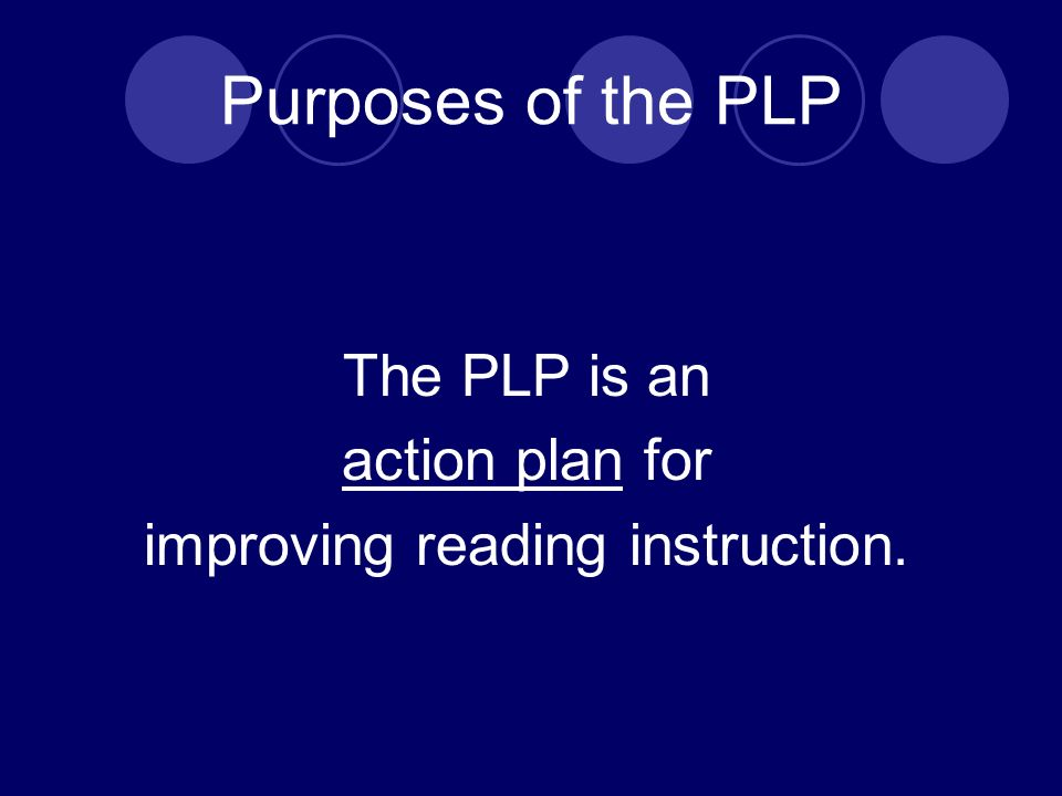 Purposes of the PLP The PLP is an action plan for improving reading instruction.
