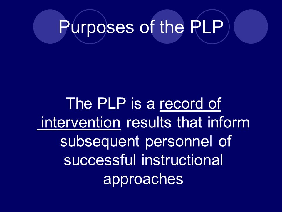 Purposes of the PLP The PLP is a record of intervention results that inform subsequent personnel of successful instructional approaches