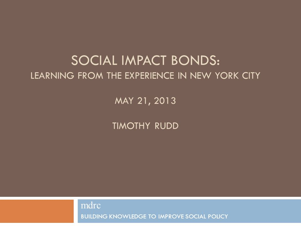 SOCIAL IMPACT BONDS: LEARNING FROM THE EXPERIENCE IN NEW YORK CITY MAY 21, 2013 TIMOTHY RUDD mdrc BUILDING KNOWLEDGE TO IMPROVE SOCIAL POLICY 1