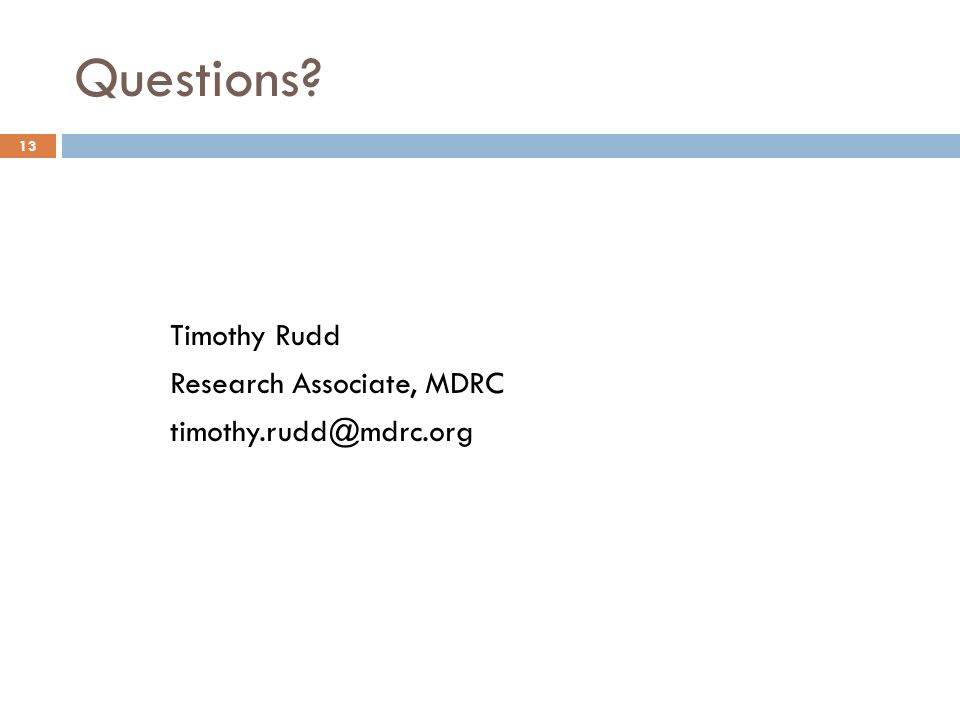 Questions? 13 Timothy Rudd Research Associate, MDRC timothy.rudd@mdrc.org