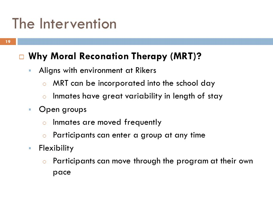 The Intervention Why Moral Reconation Therapy (MRT)? Aligns with environment at Rikers o MRT can be incorporated into the school day o Inmates have gr