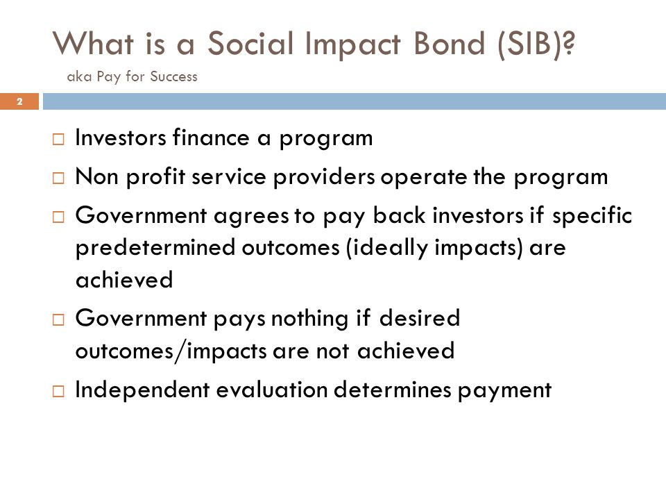 What is a Social Impact Bond (SIB)? aka Pay for Success 2 Investors finance a program Non profit service providers operate the program Government agre