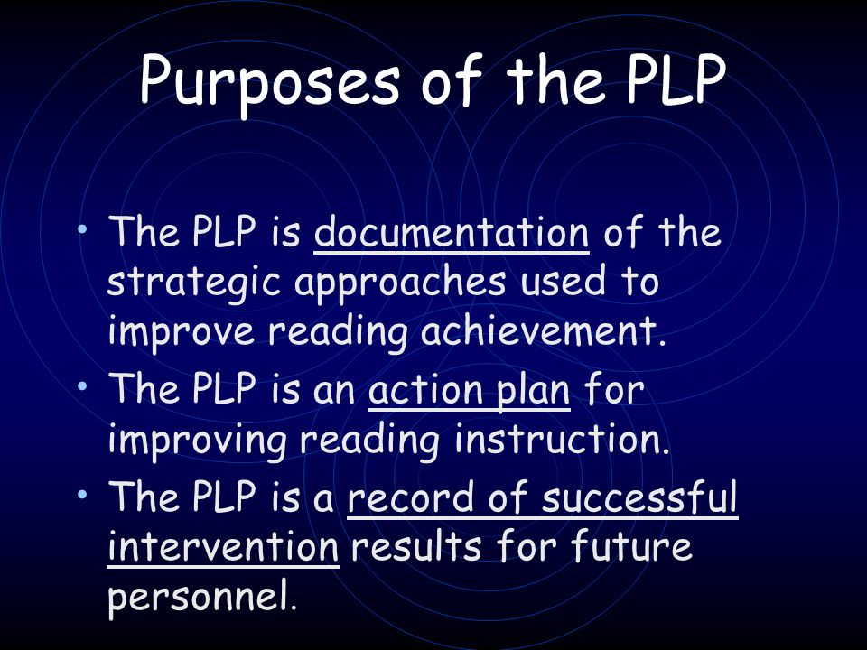 Purposes of the PLP The PLP is documentation of the strategic approaches used to improve reading achievement.