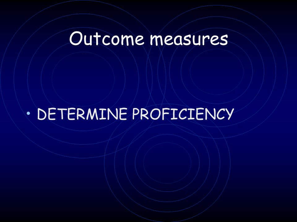 Outcome measures DETERMINE PROFICIENCY