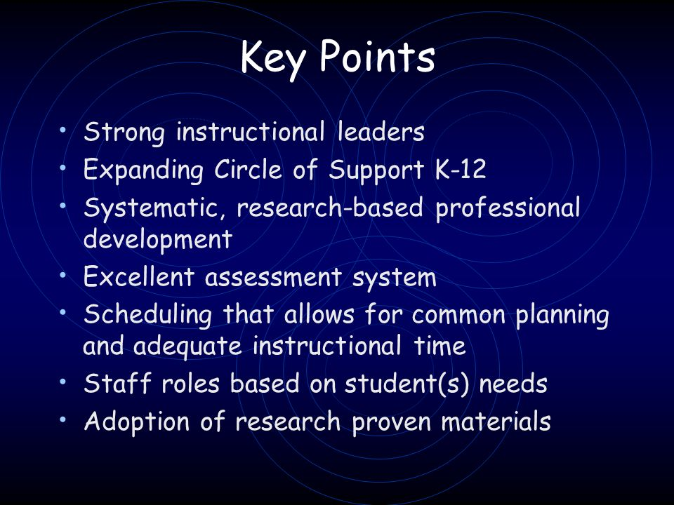 Key Points Strong instructional leaders Expanding Circle of Support K-12 Systematic, research-based professional development Excellent assessment system Scheduling that allows for common planning and adequate instructional time Staff roles based on student(s) needs Adoption of research proven materials