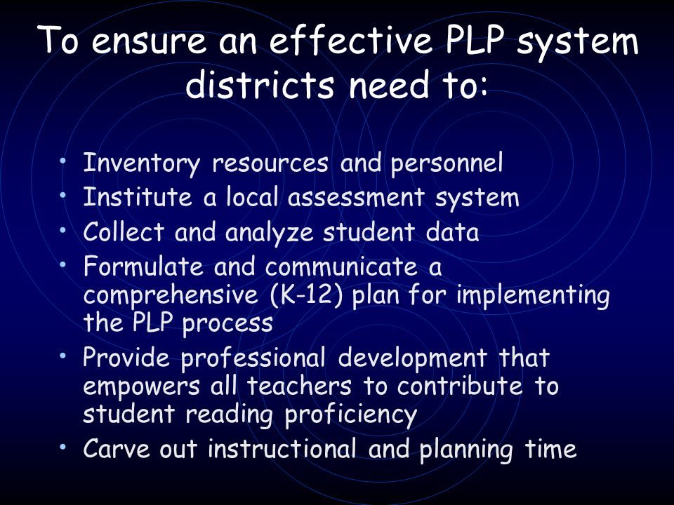 To ensure an effective PLP system districts need to: Inventory resources and personnel Institute a local assessment system Collect and analyze student data Formulate and communicate a comprehensive (K-12) plan for implementing the PLP process Provide professional development that empowers all teachers to contribute to student reading proficiency Carve out instructional and planning time