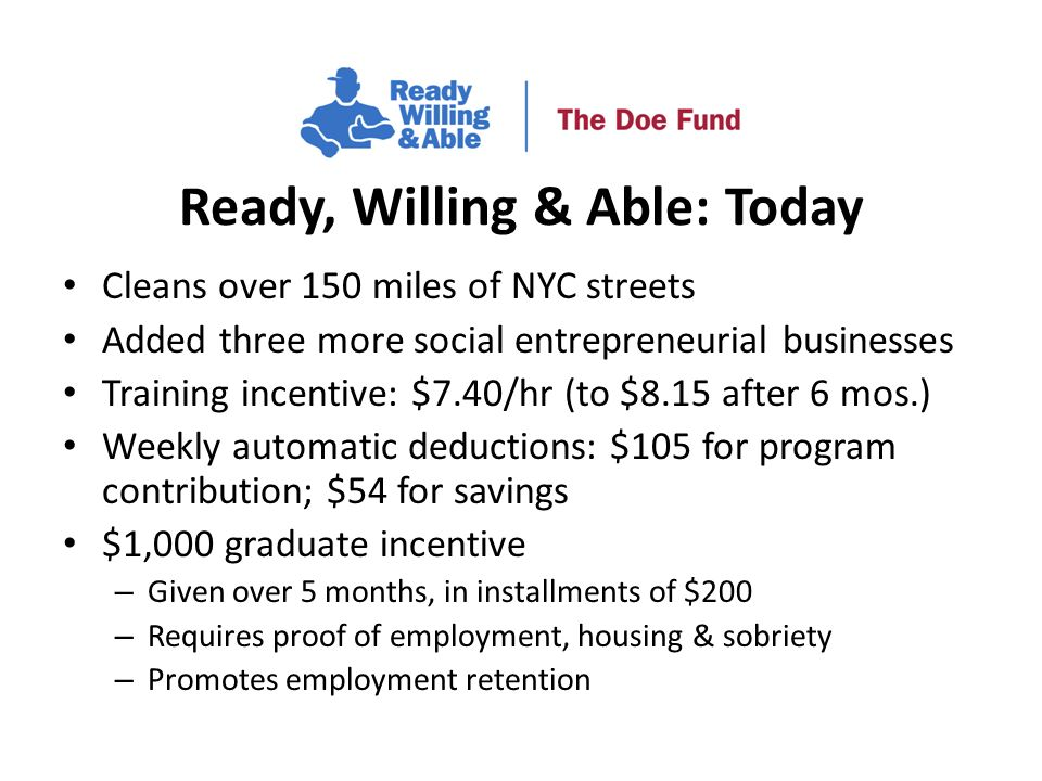 Cleans over 150 miles of NYC streets Added three more social entrepreneurial businesses Training incentive: $7.40/hr (to $8.15 after 6 mos.) Weekly automatic deductions: $105 for program contribution; $54 for savings $1,000 graduate incentive – Given over 5 months, in installments of $200 – Requires proof of employment, housing & sobriety – Promotes employment retention Ready, Willing & Able: Today