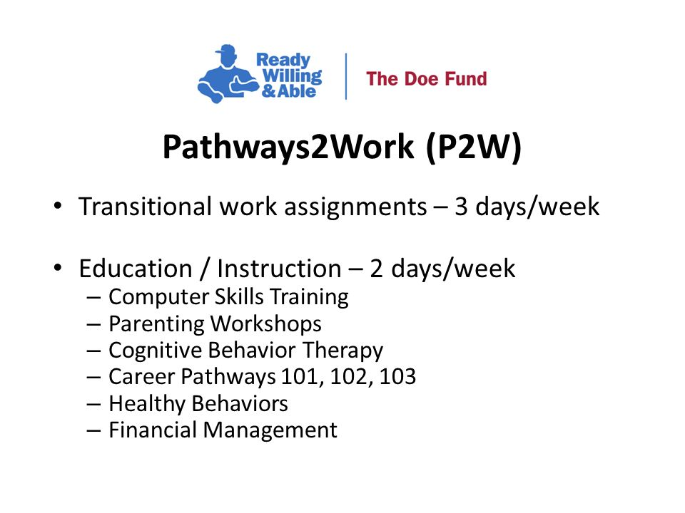 Transitional work assignments – 3 days/week Education / Instruction – 2 days/week – Computer Skills Training – Parenting Workshops – Cognitive Behavior Therapy – Career Pathways 101, 102, 103 – Healthy Behaviors – Financial Management Pathways2Work (P2W)