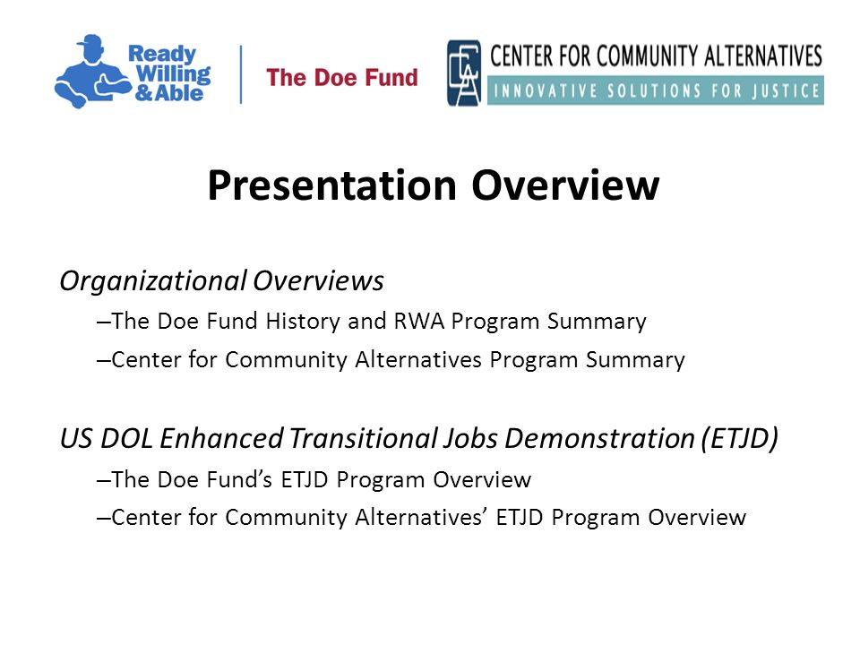 Presentation Overview Organizational Overviews – The Doe Fund History and RWA Program Summary – Center for Community Alternatives Program Summary US DOL Enhanced Transitional Jobs Demonstration (ETJD) – The Doe Funds ETJD Program Overview – Center for Community Alternatives ETJD Program Overview