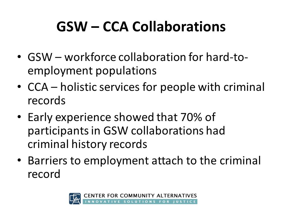 GSW – CCA Collaborations GSW – workforce collaboration for hard-to- employment populations CCA – holistic services for people with criminal records Early experience showed that 70% of participants in GSW collaborations had criminal history records Barriers to employment attach to the criminal record