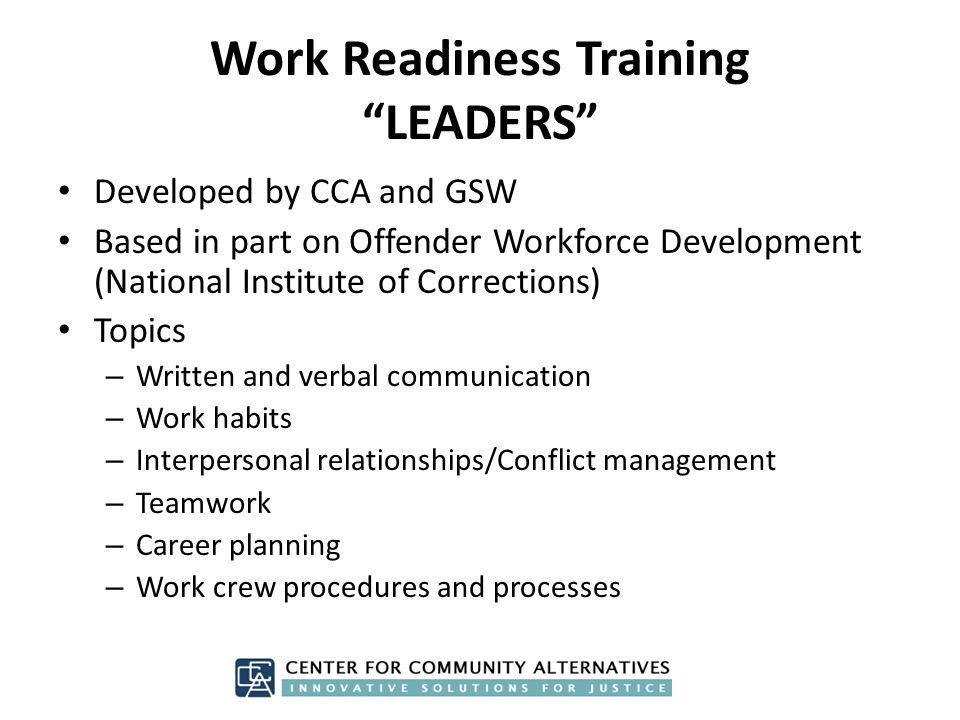 Work Readiness Training LEADERS Developed by CCA and GSW Based in part on Offender Workforce Development (National Institute of Corrections) Topics – Written and verbal communication – Work habits – Interpersonal relationships/Conflict management – Teamwork – Career planning – Work crew procedures and processes
