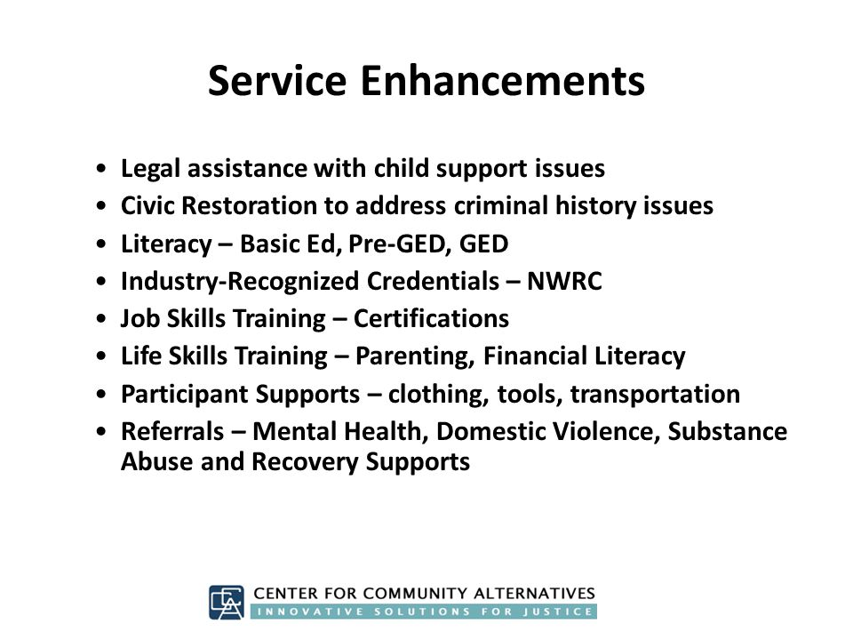 Service Enhancements Legal assistance with child support issues Civic Restoration to address criminal history issues Literacy – Basic Ed, Pre-GED, GED Industry-Recognized Credentials – NWRC Job Skills Training – Certifications Life Skills Training – Parenting, Financial Literacy Participant Supports – clothing, tools, transportation Referrals – Mental Health, Domestic Violence, Substance Abuse and Recovery Supports