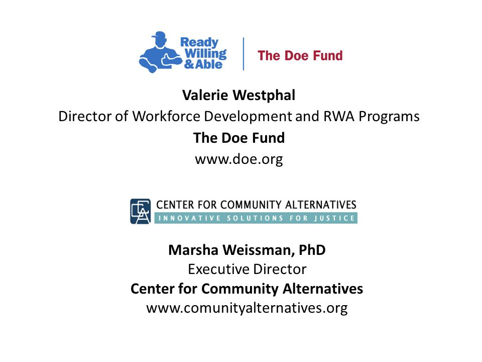 Valerie Westphal Director of Workforce Development and RWA Programs The Doe Fund www.doe.org Marsha Weissman, PhD Executive Director Center for Community Alternatives www.comunityalternatives.org