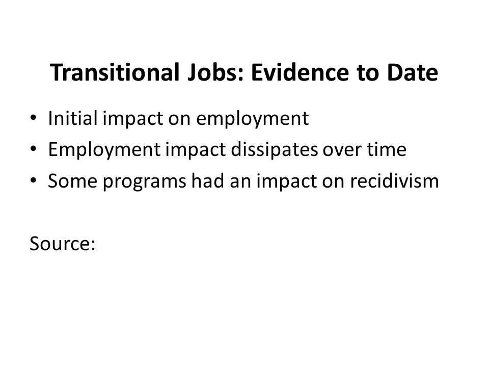 Transitional Jobs: Evidence to Date Initial impact on employment Employment impact dissipates over time Some programs had an impact on recidivism Source: