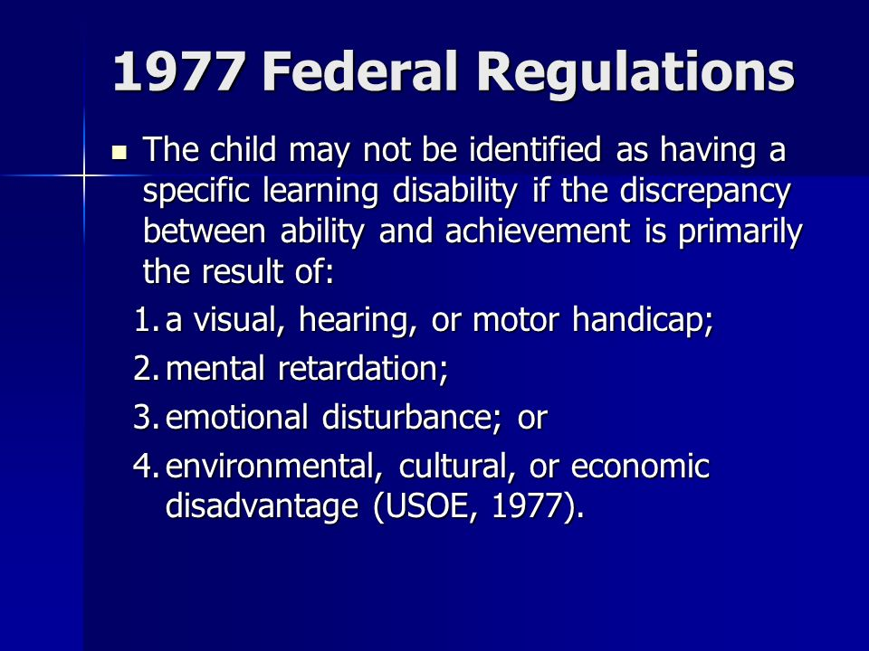 1977 Federal Regulations The child may not be identified as having a specific learning disability if the discrepancy between ability and achievement is primarily the result of: The child may not be identified as having a specific learning disability if the discrepancy between ability and achievement is primarily the result of: 1.a visual, hearing, or motor handicap; 2.mental retardation; 3.emotional disturbance; or 4.environmental, cultural, or economic disadvantage (USOE, 1977).