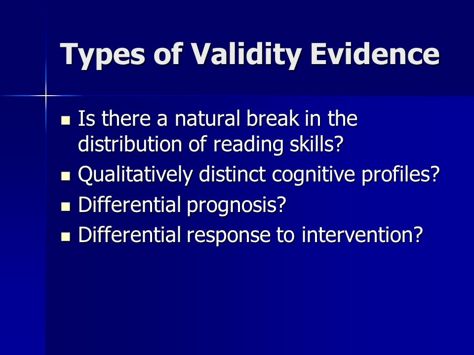 Types of Validity Evidence Is there a natural break in the distribution of reading skills? Is there a natural break in the distribution of reading ski