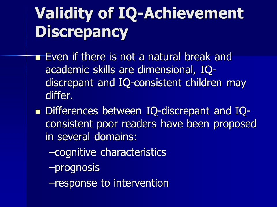 Validity of IQ-Achievement Discrepancy Even if there is not a natural break and academic skills are dimensional, IQ- discrepant and IQ-consistent children may differ.